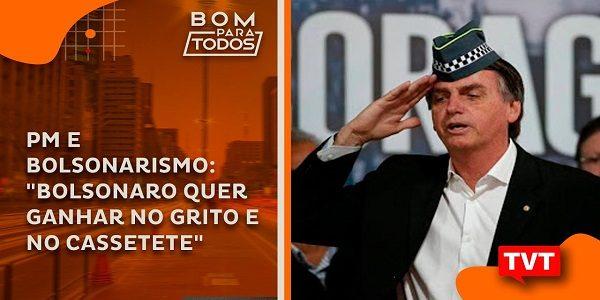"""PM e Bolsonarismo: """"Bolsonaro quer ganhar no grito e no cassetete"""""""
