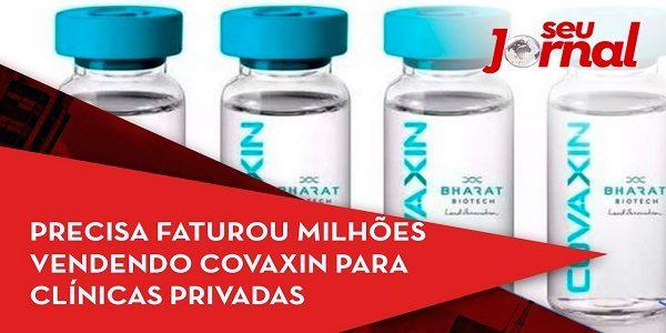 CPI da Covid: Precisa faturou milhões vendendo Covaxin para clínicas privadas